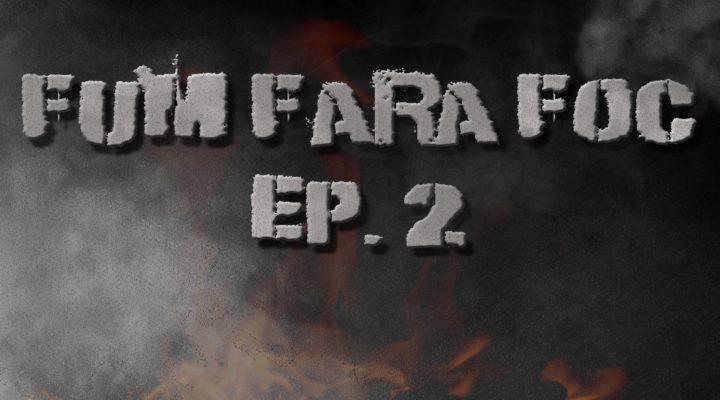 FUM FARA FOC EP 2